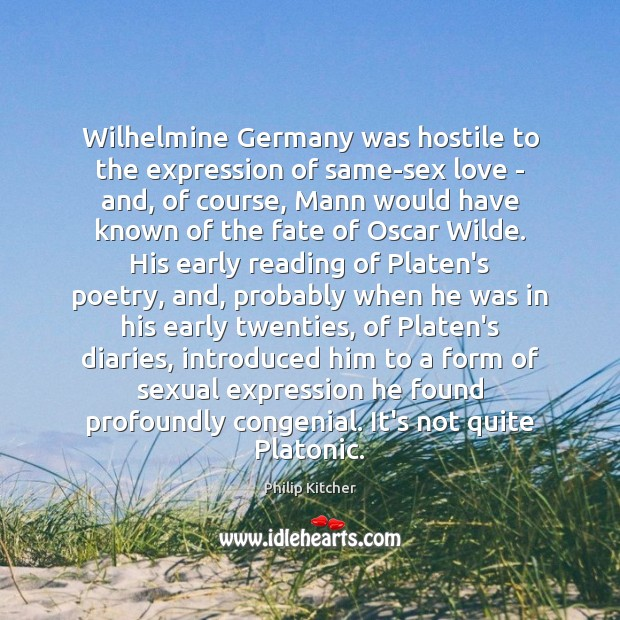 Philip Kitcher Picture Quote image saying: Wilhelmine Germany was hostile to the expression of same-sex love – and,