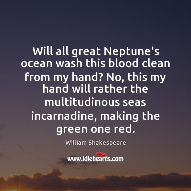 Will all great Neptune's ocean wash this blood clean from my hand? Image