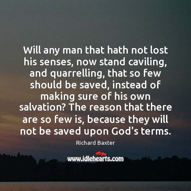 Will any man that hath not lost his senses, now stand caviling, Richard Baxter Picture Quote
