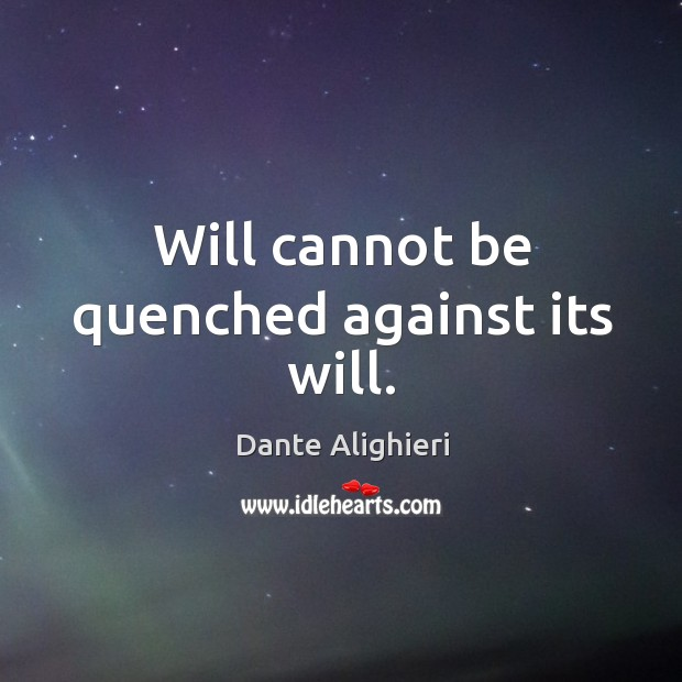 Will cannot be quenched against its will. Image