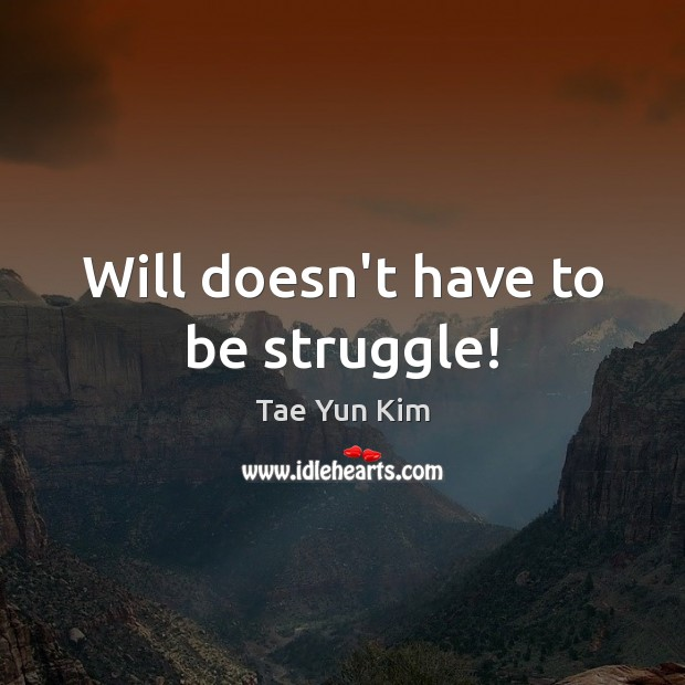 Will doesn't have to be struggle! Tae Yun Kim Picture Quote