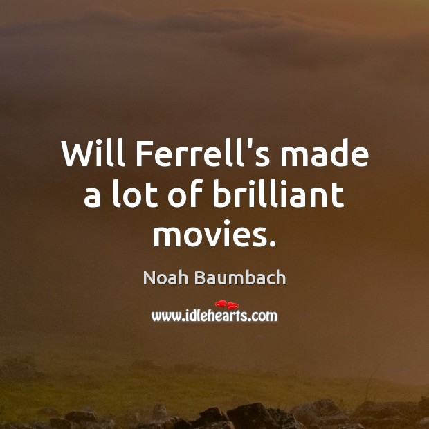 Will Ferrell's made a lot of brilliant movies. Noah Baumbach Picture Quote