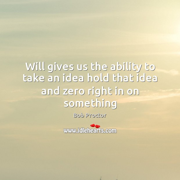 Will gives us the ability to take an idea hold that idea and zero right in on something Ability Quotes Image