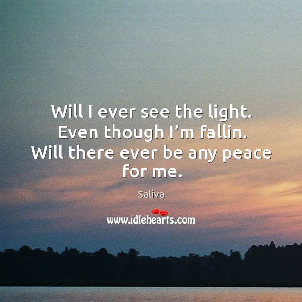 Will I ever see the light. Even though I'm fallin. Will there ever be any peace for me. Image