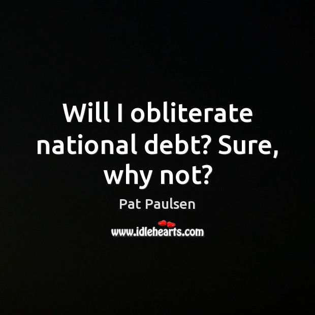 Will I obliterate national debt? Sure, why not? Image