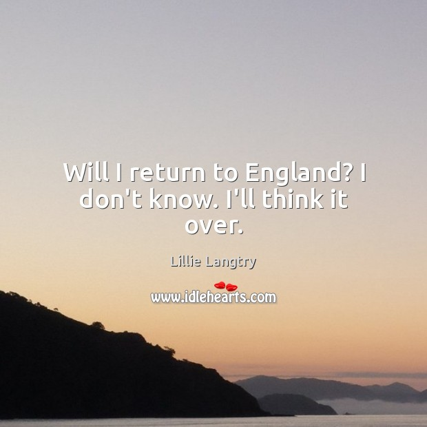 Will I return to England? I don't know. I'll think it over. Lillie Langtry Picture Quote