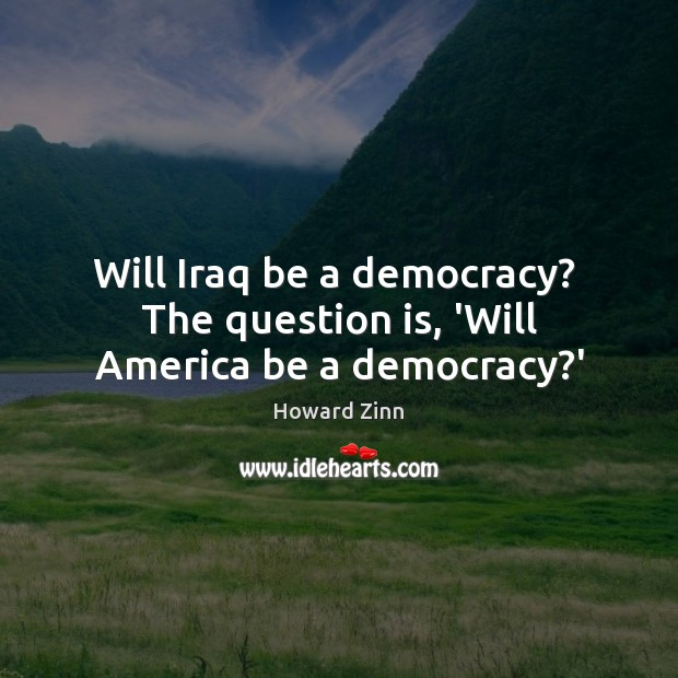 Will Iraq be a democracy?  The question is, 'Will America be a democracy?' Howard Zinn Picture Quote
