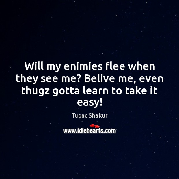 Will my enimies flee when they see me? Belive me, even thugz gotta learn to take it easy! Image