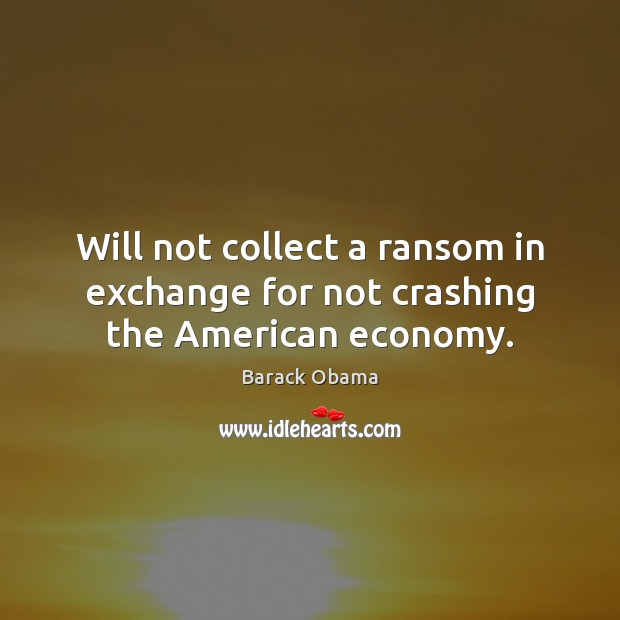 Will not collect a ransom in exchange for not crashing the American economy. Image