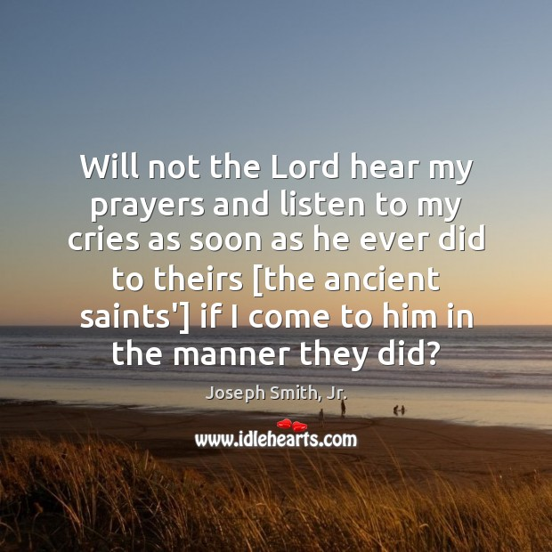 Will not the Lord hear my prayers and listen to my cries Joseph Smith, Jr. Picture Quote