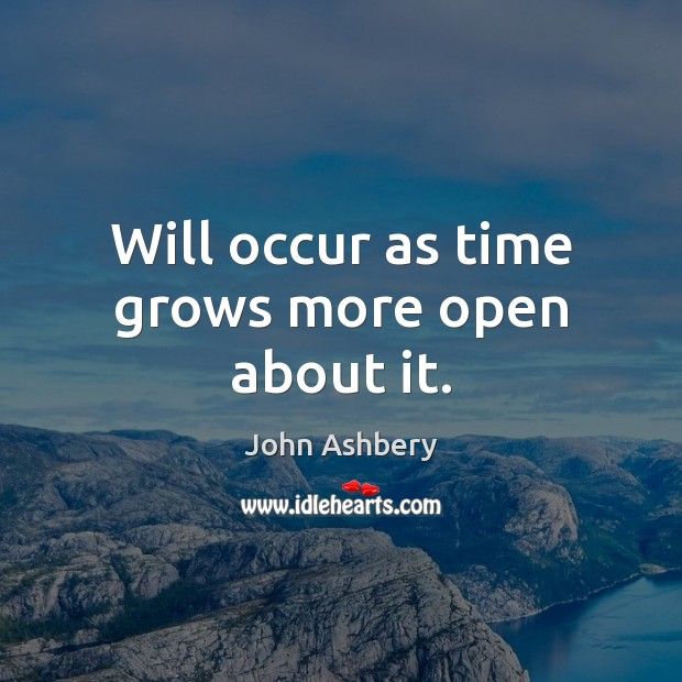 Will occur as time grows more open about it. John Ashbery Picture Quote