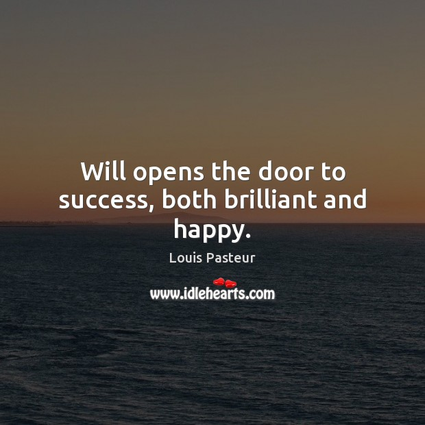 Louis Pasteur Picture Quote image saying: Will opens the door to success, both brilliant and happy.