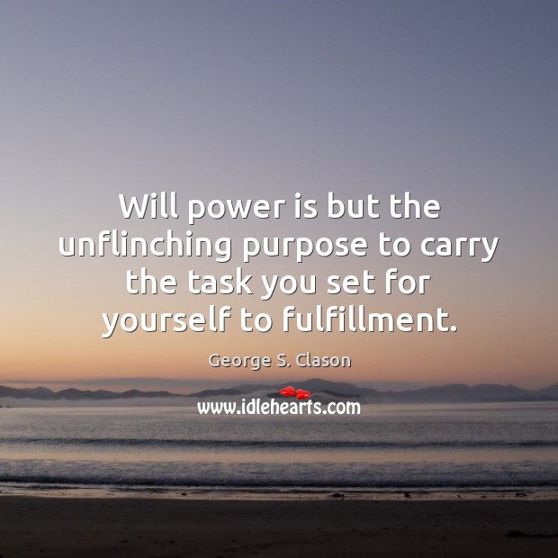 Will power is but the unflinching purpose to carry the task you George S. Clason Picture Quote
