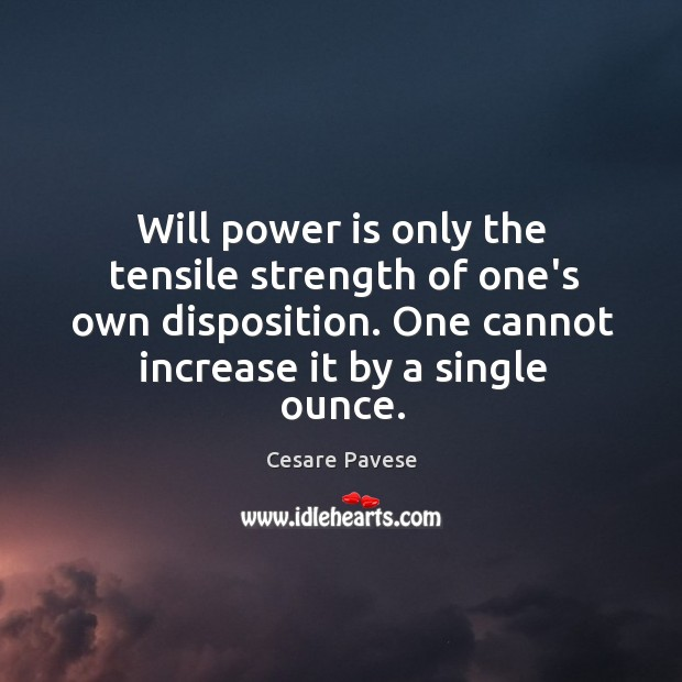 Will power is only the tensile strength of one's own disposition. One Image