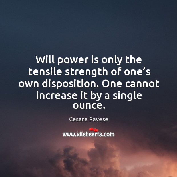 Will power is only the tensile strength of one's own disposition. One cannot increase it by a single ounce. Will Power Quotes Image