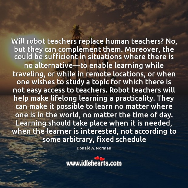 Will robot teachers replace human teachers? No, but they can complement them. Donald A. Norman Picture Quote