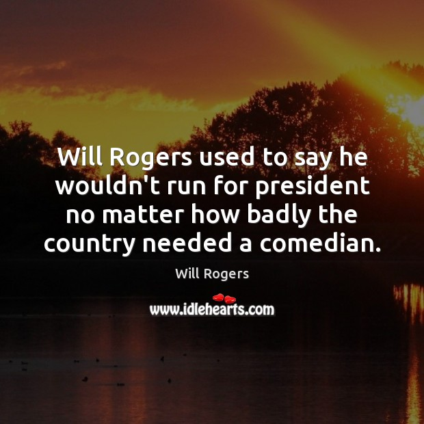 Will Rogers used to say he wouldn't run for president no matter Image