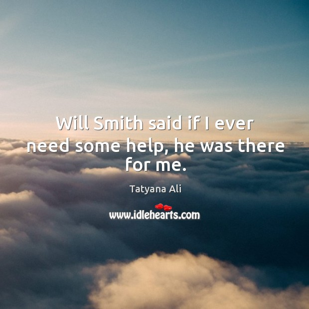 Will smith said if I ever need some help, he was there for me. Image