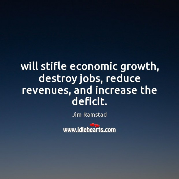 Will stifle economic growth, destroy jobs, reduce revenues, and increase the deficit. Jim Ramstad Picture Quote