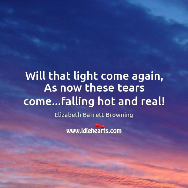 Will that light come again, As now these tears come…falling hot and real! Elizabeth Barrett Browning Picture Quote