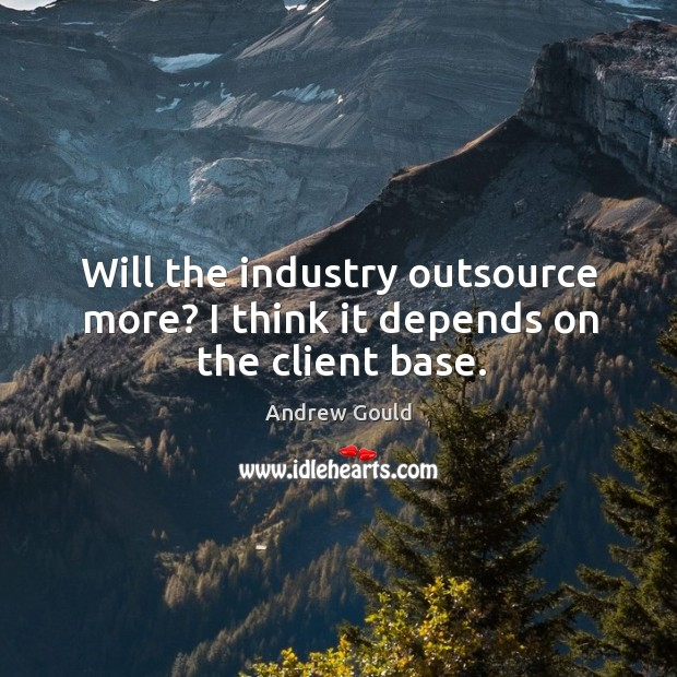 Image, Will the industry outsource more? I think it depends on the client base.