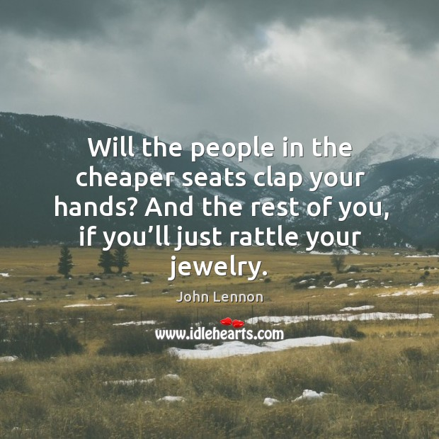 Will the people in the cheaper seats clap your hands? and the rest of you, if you'll just rattle your jewelry. Image