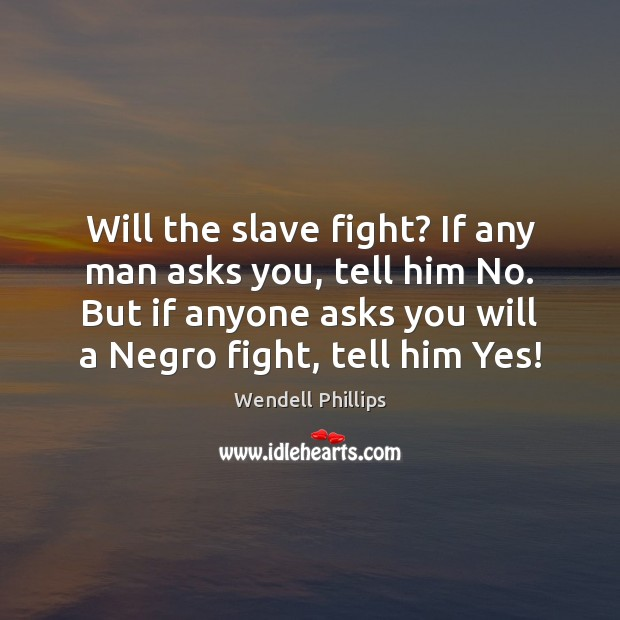 Will the slave fight? If any man asks you, tell him No. Wendell Phillips Picture Quote