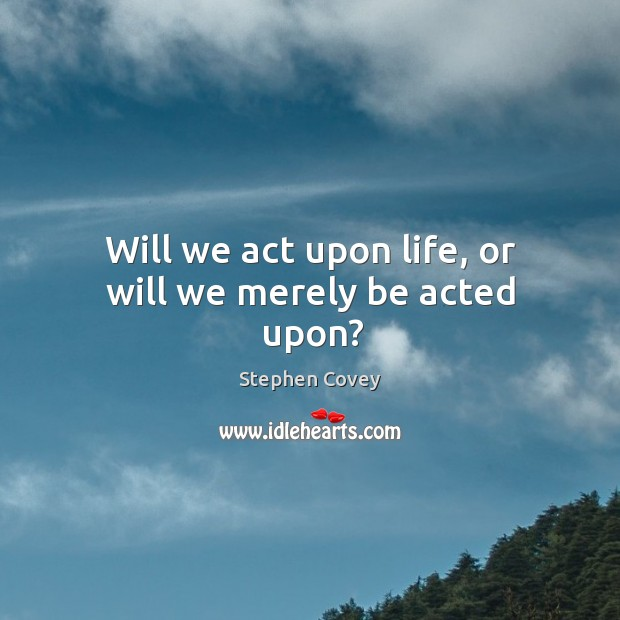 Will we act upon life, or will we merely be acted upon? Image