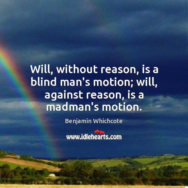 Will, without reason, is a blind man's motion; will, against reason, is a madman's motion. Image