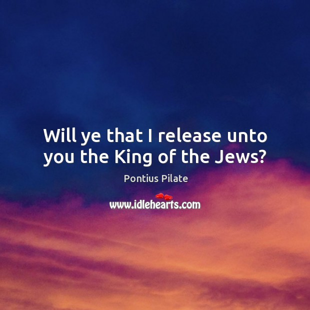 Will ye that I release unto you the king of the jews? Image