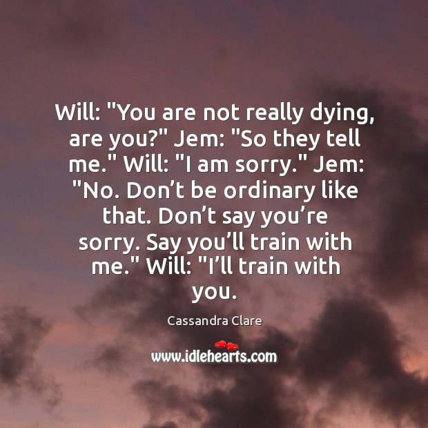 """Image, Will: """"You are not really dying, are you?"""" Jem: """"So they tell"""
