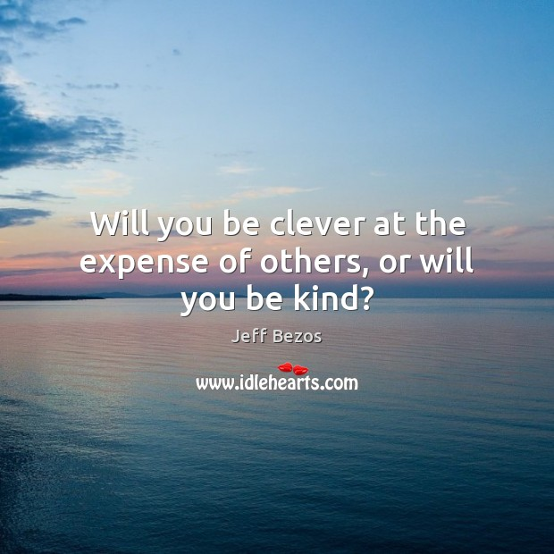 Will you be clever at the expense of others, or will you be kind? Clever Quotes Image