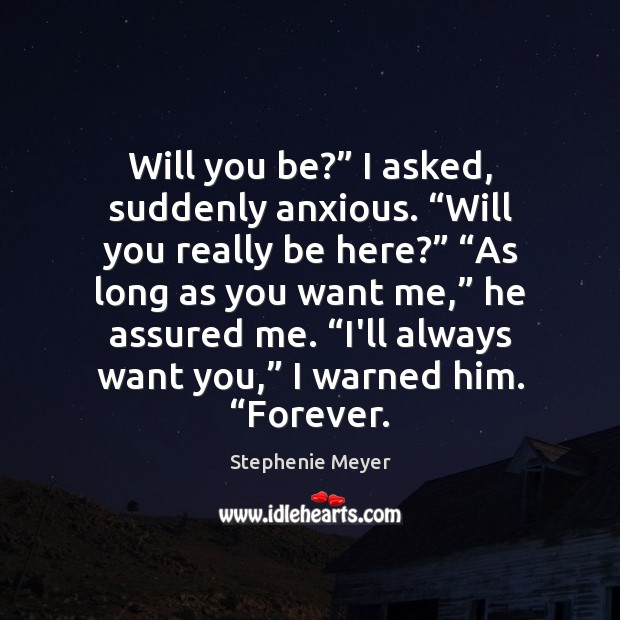 "Will you be?"" I asked, suddenly anxious. ""Will you really be here?"" "" Stephenie Meyer Picture Quote"
