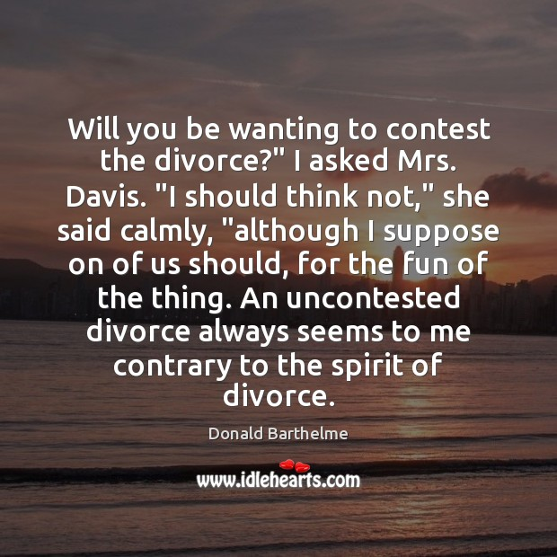 """Will you be wanting to contest the divorce?"""" I asked Mrs. Davis. """" Donald Barthelme Picture Quote"""
