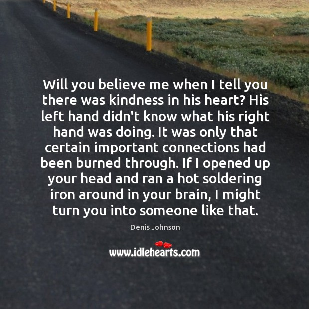 Will you believe me when I tell you there was kindness in Denis Johnson Picture Quote