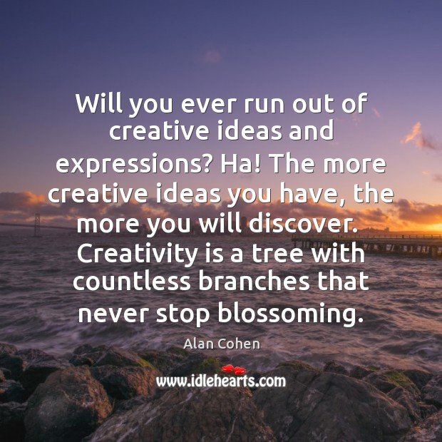 Will you ever run out of creative ideas and expressions? Ha! The Alan Cohen Picture Quote