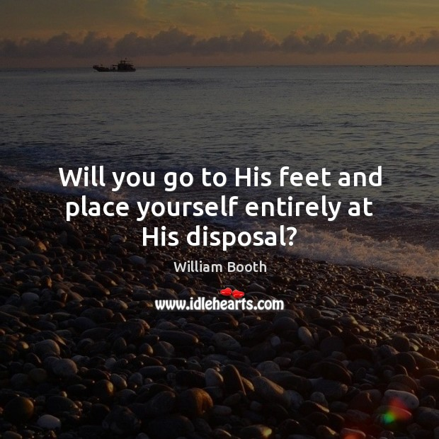 Will you go to His feet and place yourself entirely at His disposal? Image