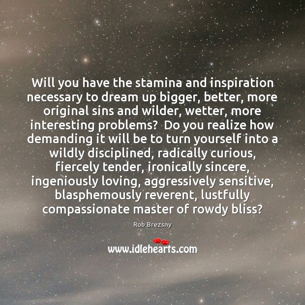 Will you have the stamina and inspiration necessary to dream up bigger, Rob Brezsny Picture Quote