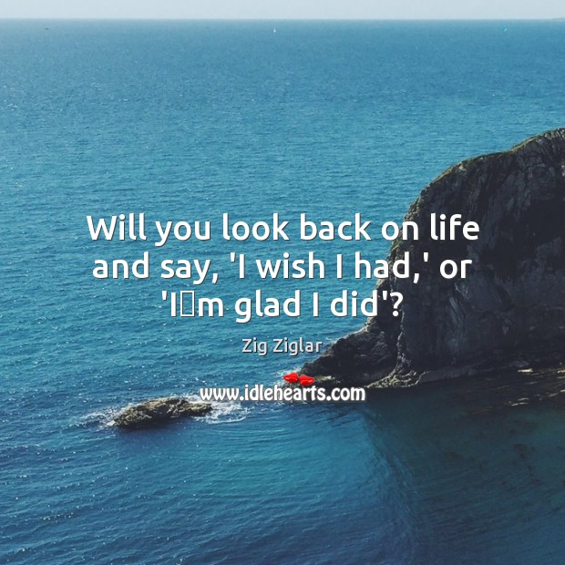 Will you look back on life and say, 'I wish I had,' or 'I'm glad I did'? Zig Ziglar Picture Quote