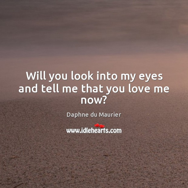Will you look into my eyes and tell me that you love me now? Daphne du Maurier Picture Quote