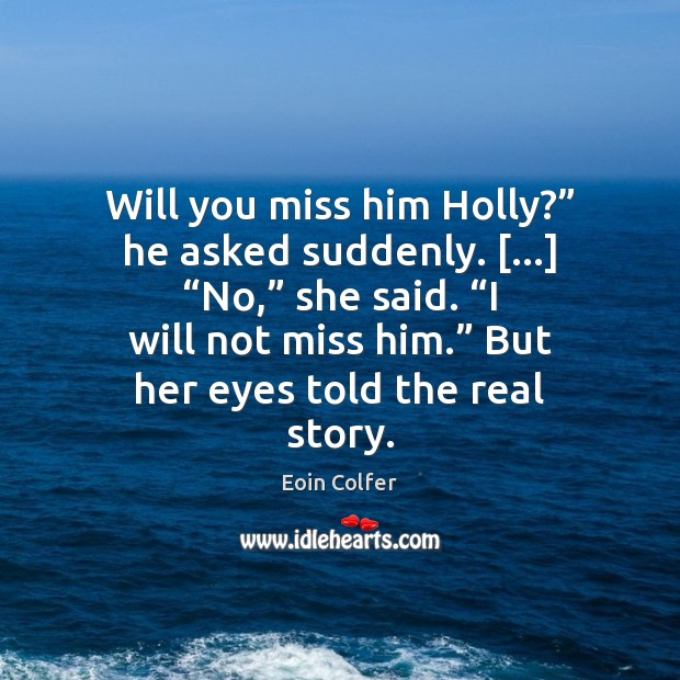"""Will you miss him Holly?"""" he asked suddenly. […] """"No,"""" she said. """"I Eoin Colfer Picture Quote"""