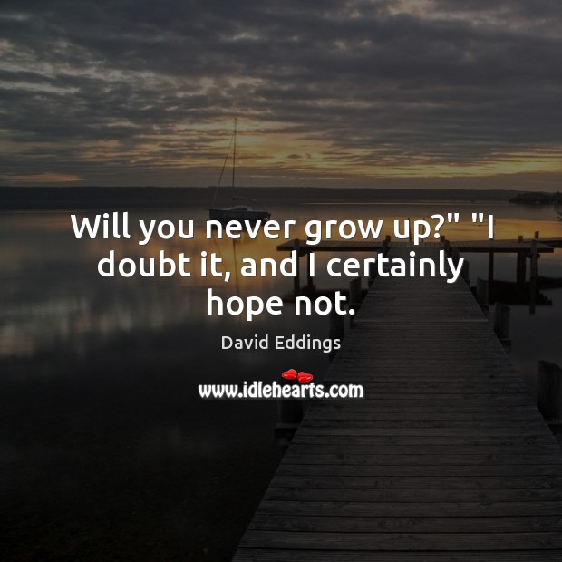 """Will you never grow up?"""" """"I doubt it, and I certainly hope not. David Eddings Picture Quote"""