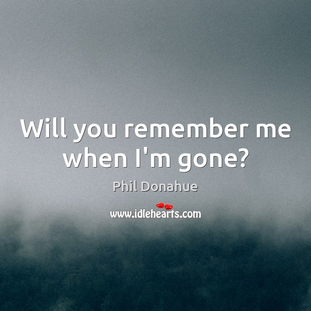 Will you remember me when I\'m gone?
