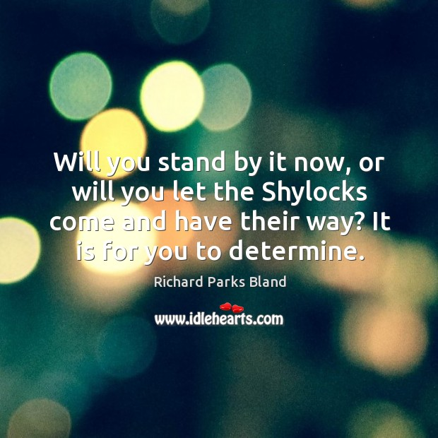 Will you stand by it now, or will you let the shylocks come and have their way? it is for you to determine. Image