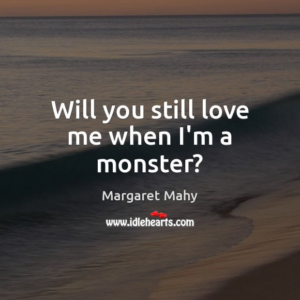 Will you still love me when I'm a monster? Love Me Quotes Image