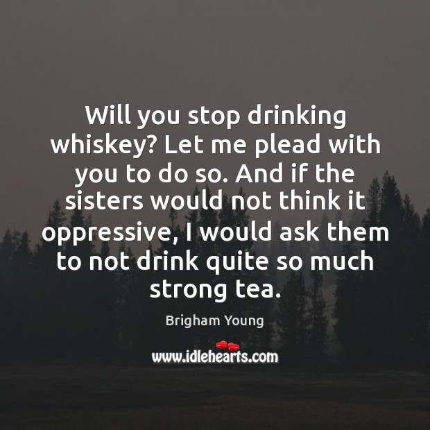 Will you stop drinking whiskey? Let me plead with you to do Image