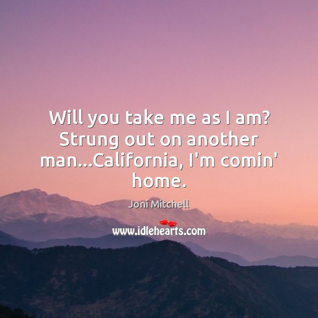 Will you take me as I am? Strung out on another man…California, I'm comin' home. Joni Mitchell Picture Quote