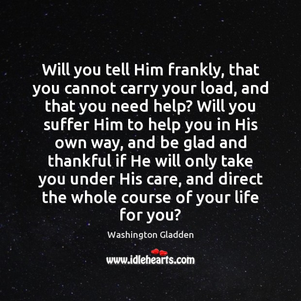 Image, Will you tell Him frankly, that you cannot carry your load, and