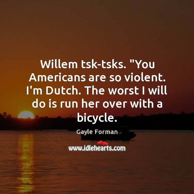 "Willem tsk-tsks. ""You Americans are so violent. I'm Dutch. The worst I Gayle Forman Picture Quote"
