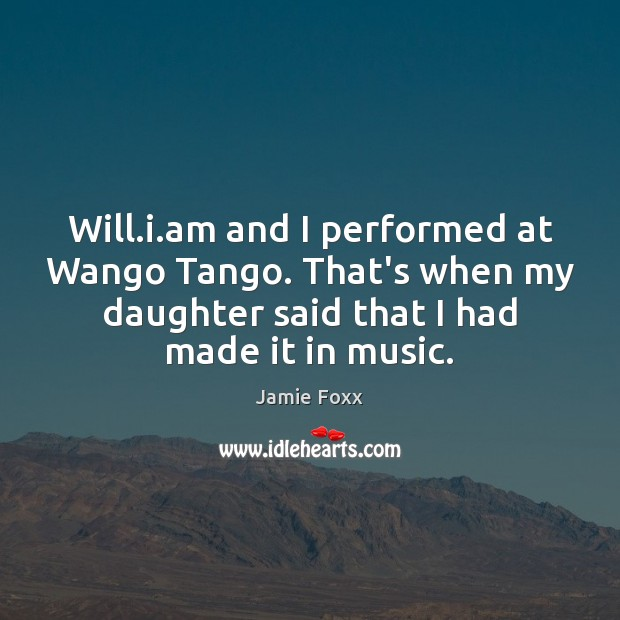 Will.i.am and I performed at Wango Tango. That's when my Jamie Foxx Picture Quote